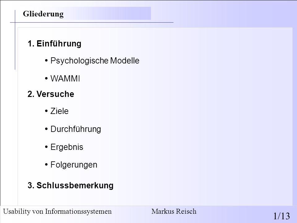 Usability von Informationssystemen Markus Reisch 12/13 Folgerungen: Gesamteindruck maßgeblich von Benutzerfreundlichkeit geprägt WAMMI betrachtet traditionelle Nutzbarkeits-Kriterien, beinhaltet kein detailliertes Testen auf emotionale Komponenten und Erscheinungsbild Gesamteindruck und wahrgenommene Nutzbarkeit nicht immer korrelierend (Gebrauchstauglichkeit von Blumenladen deutlich positiver bewertet als von Schreibwaren-Seite, Beliebtheit aber gleich hoch; widerspricht Tractinsky) Versuch 3 - Folgerungen