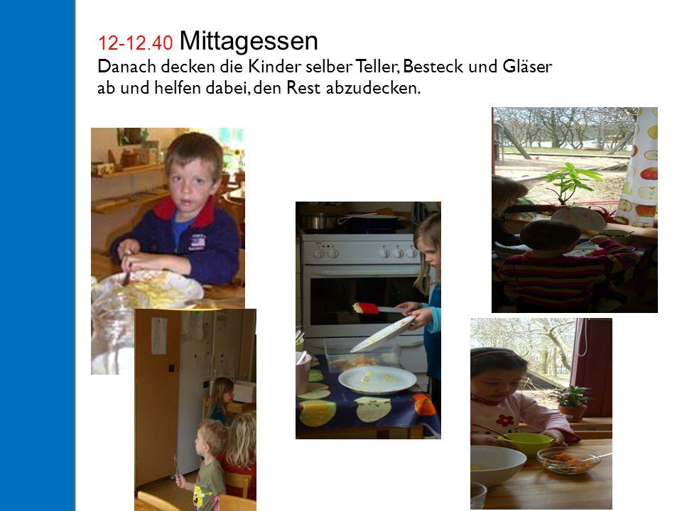 12-12.40 Mittagessen Danach decken die Kinder selber Teller, Besteck und Gläser ab und helfen dabei, den Rest abzudecken.