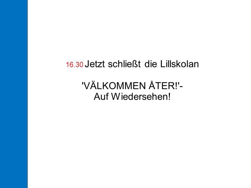 16.30 Jetzt schließt die Lillskolan VÄLKOMMEN ÅTER! - Auf Wiedersehen!