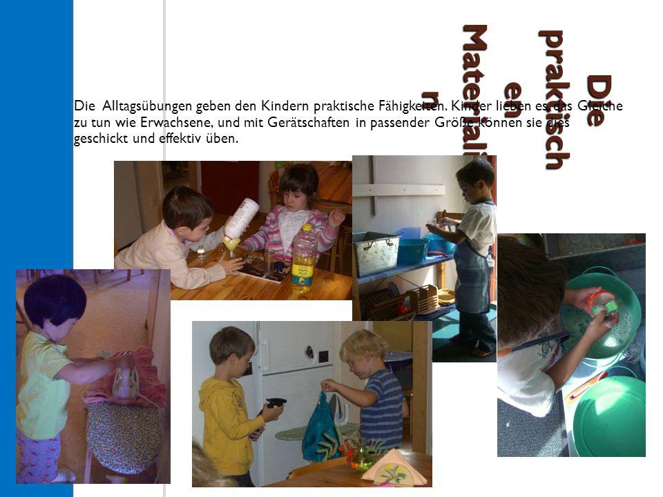 Die praktisch en Materialie n Die Alltagsübungen geben den Kindern praktische Fähigkeiten.