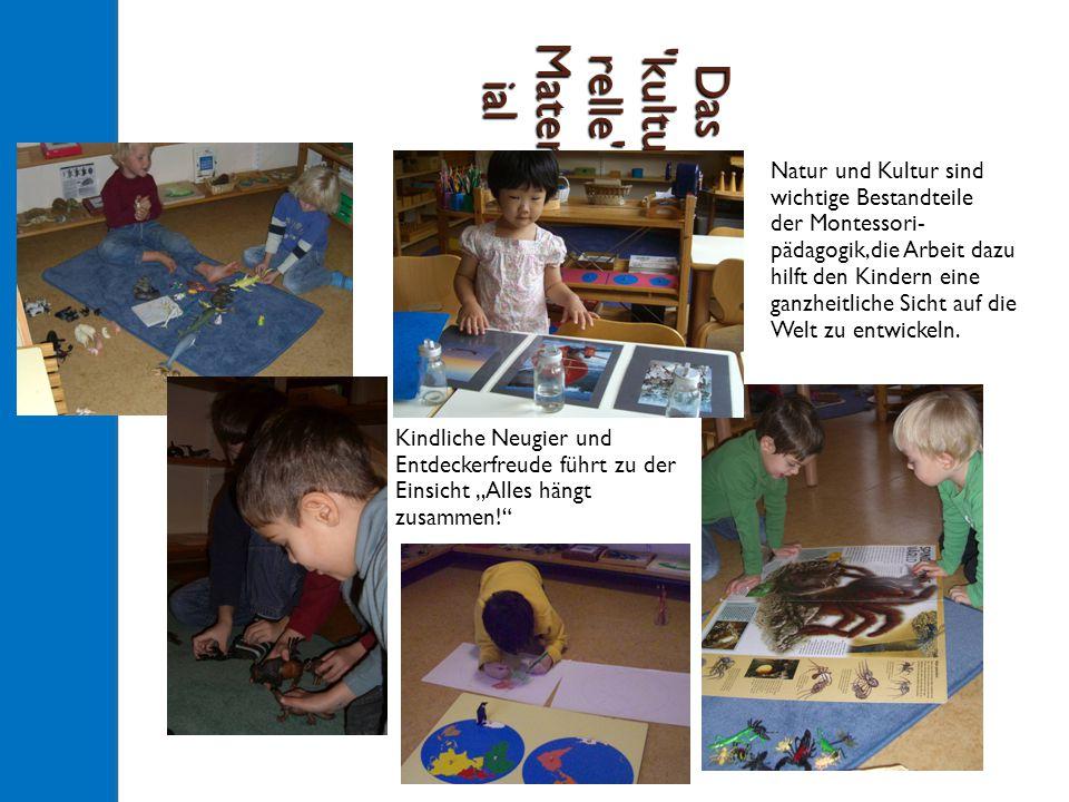 """Das kultu relle Mater ial Kindliche Neugier und Entdeckerfreude führt zu der Einsicht """"Alles hängt zusammen! Natur und Kultur sind wichtige Bestandteile der Montessori- pädagogik,die Arbeit dazu hilft den Kindern eine ganzheitliche Sicht auf die Welt zu entwickeln."""