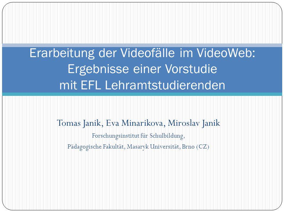 Tomas Janik, Eva Minarikova, Miroslav Janik Forschungsinstitut für Schulbildung, Pädagogische Fakultät, Masaryk Universität, Brno (CZ) Erarbeitung der Videofälle im VideoWeb: Ergebnisse einer Vorstudie mit EFL Lehramtstudierenden