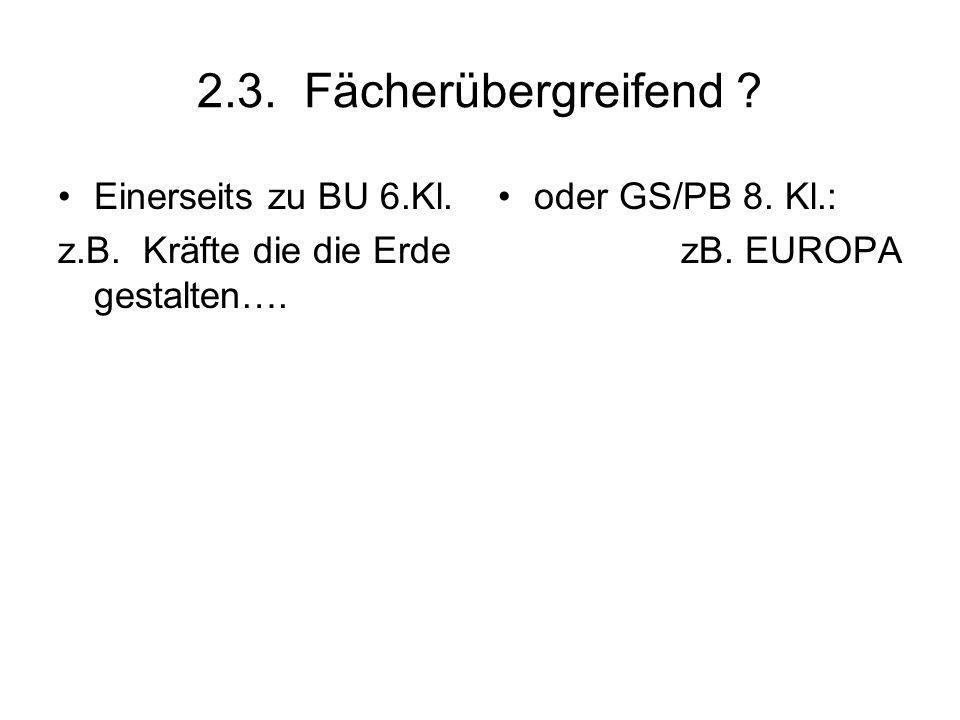 2.3. Fächerübergreifend ? Einerseits zu BU 6.Kl. z.B. Kräfte die die Erde gestalten…. oder GS/PB 8. Kl.: zB. EUROPA