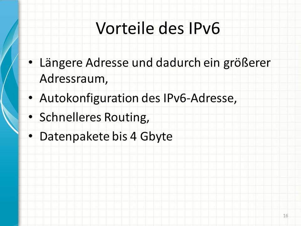 Vorteile des IPv6 Längere Adresse und dadurch ein größerer Adressraum, Autokonfiguration des IPv6-Adresse, Schnelleres Routing, Datenpakete bis 4 Gbyte 16