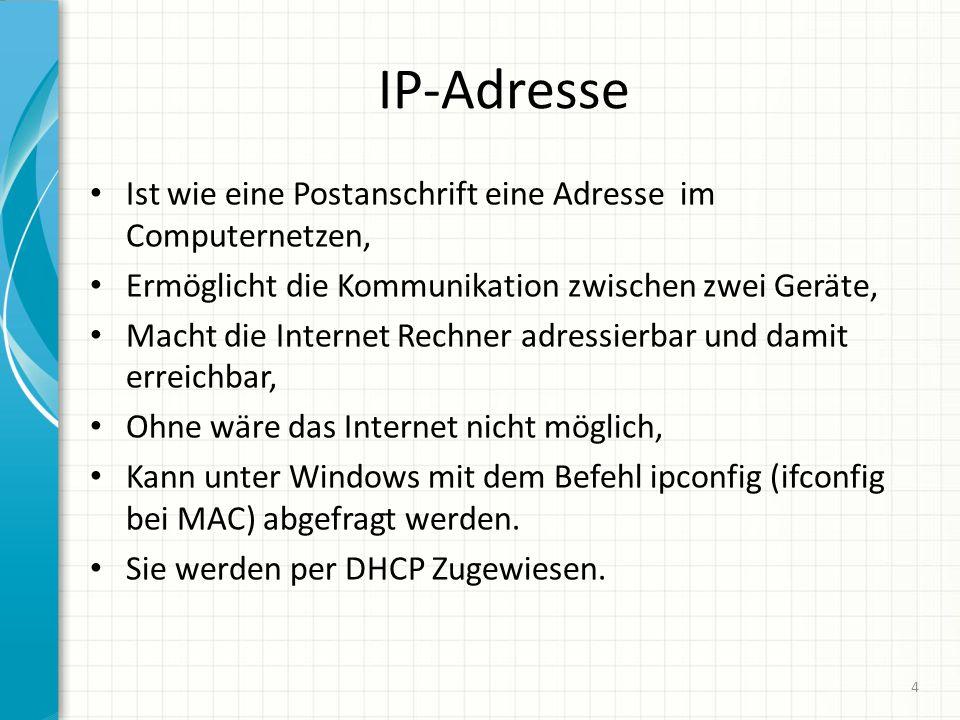 IP-Adresse Ist wie eine Postanschrift eine Adresse im Computernetzen, Ermöglicht die Kommunikation zwischen zwei Geräte, Macht die Internet Rechner adressierbar und damit erreichbar, Ohne wäre das Internet nicht möglich, Kann unter Windows mit dem Befehl ipconfig (ifconfig bei MAC) abgefragt werden.