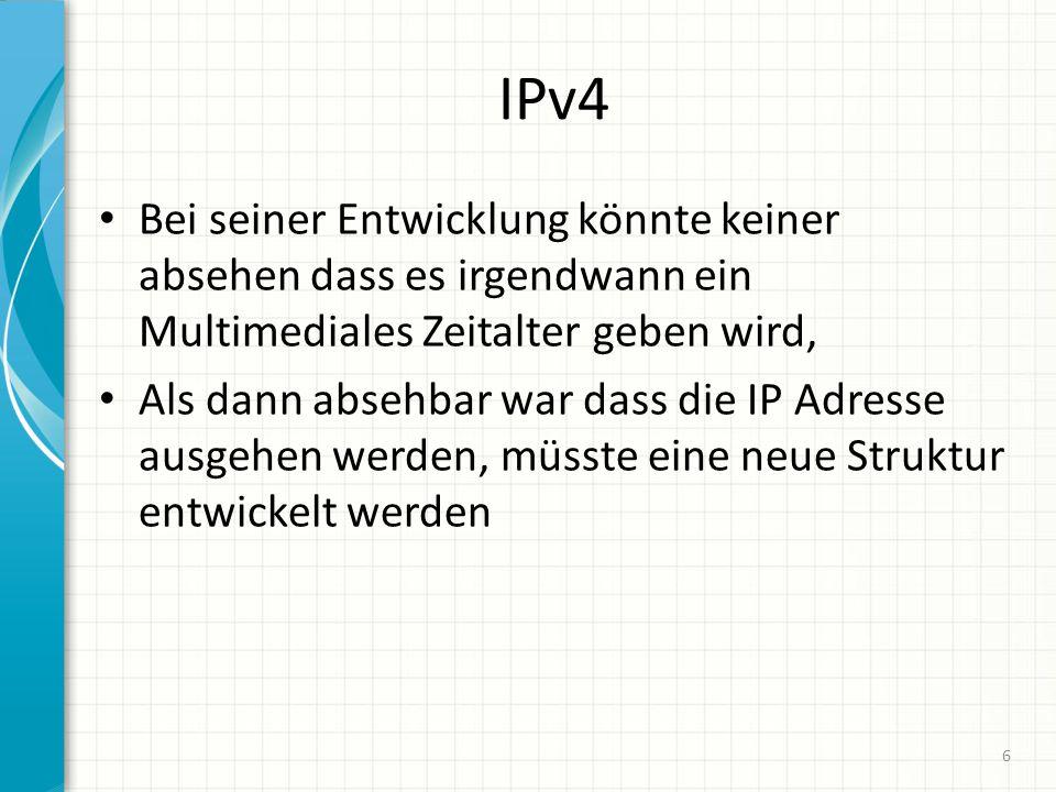 IPv4 Bei seiner Entwicklung könnte keiner absehen dass es irgendwann ein Multimediales Zeitalter geben wird, Als dann absehbar war dass die IP Adresse ausgehen werden, müsste eine neue Struktur entwickelt werden 6