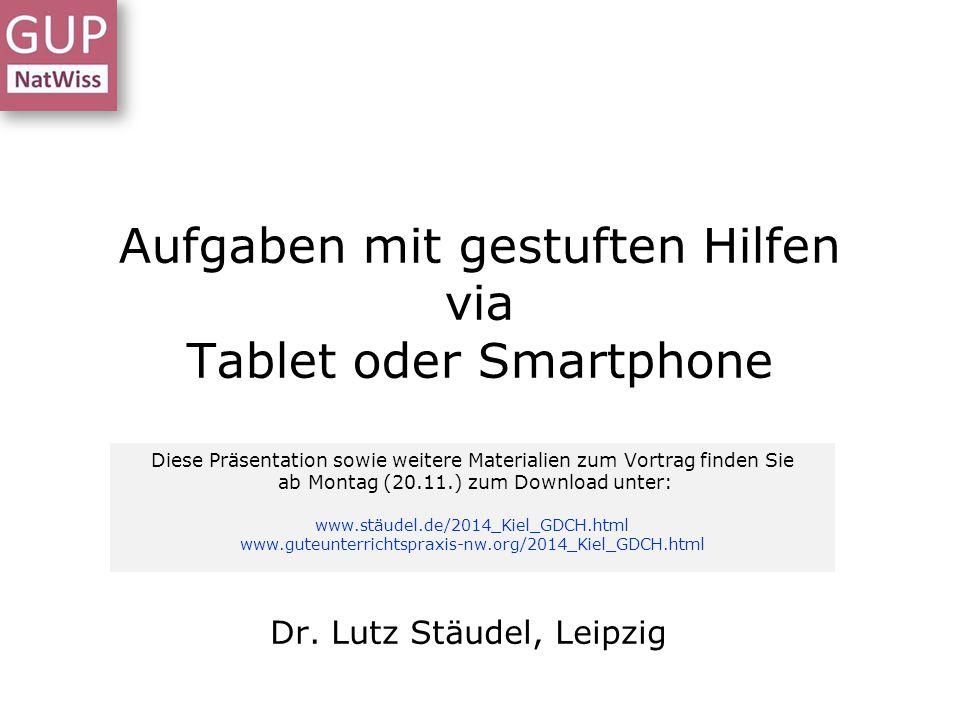 Aufgaben mit gestuften Hilfen via Tablet oder Smartphone Dr. Lutz Stäudel, Leipzig Diese Präsentation sowie weitere Materialien zum Vortrag finden Sie