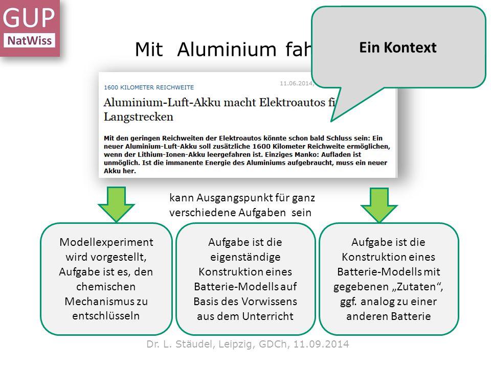 Mit Aluminium fahren? Dr. L. Stäudel, Leipzig, GDCh, 11.09.2014 kann Ausgangspunkt für ganz verschiedene Aufgaben sein Modellexperiment wird vorgestel