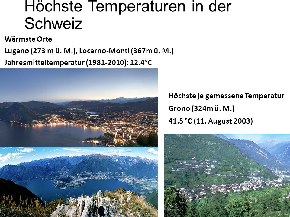 Höchste Temperaturen in der Schweiz Wärmste Orte Lugano (273 m ü. M.), Locarno-Monti (367m ü. M.) Jahresmitteltemperatur (1981-2010): 12.4°C Höchste j