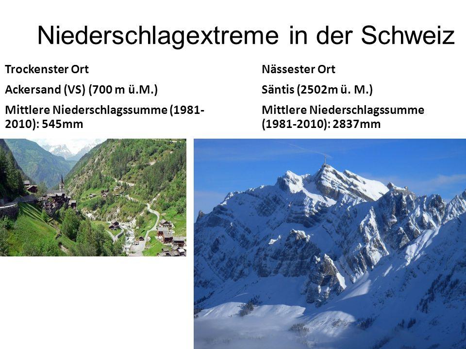 Niederschlagextreme in der Schweiz Trockenster Ort Ackersand (VS) (700 m ü.M.) Mittlere Niederschlagssumme (1981- 2010): 545mm Nässester Ort Säntis (2