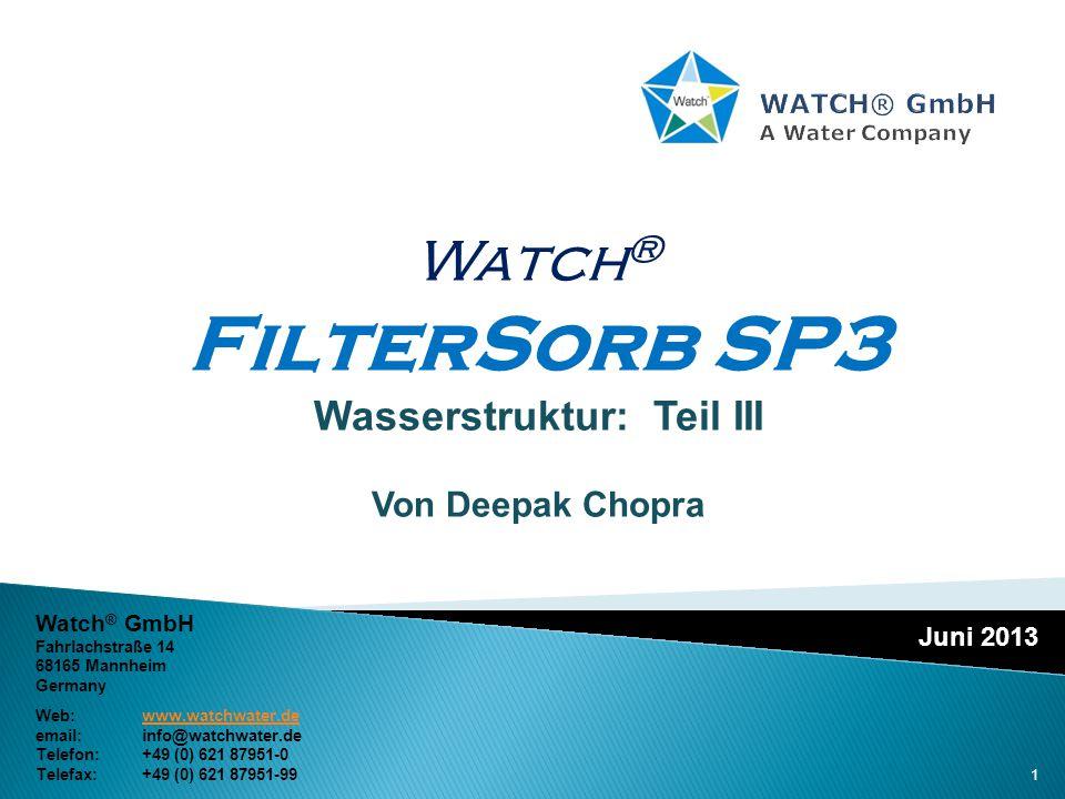 Juni 2013 Watch ® FilterSorb SP3 Wasserstruktur: Teil III Von Deepak Chopra Watch ® GmbH Fahrlachstraße 14 68165 Mannheim Germany Web:www.watchwater.d