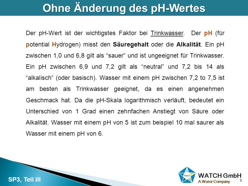 WATCH GmbH A Water Company Ohne Änderung des pH-Wertes Der pH-Wert ist der wichtigstes Faktor bei Trinkwasser. Der pH (für potential Hydrogen) misst d