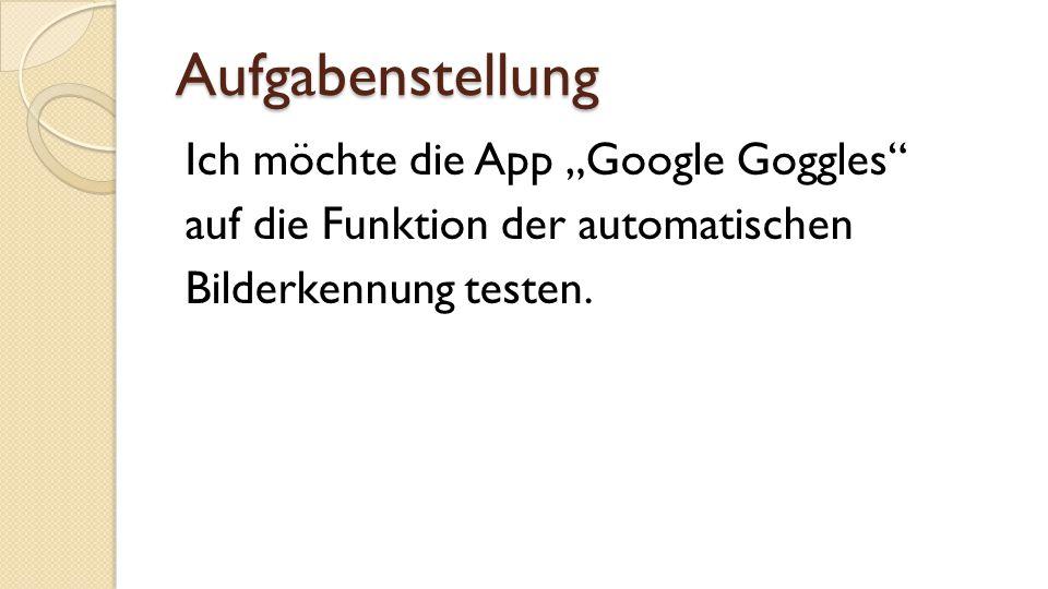 """Aufgabenstellung Ich möchte die App """"Google Goggles auf die Funktion der automatischen Bilderkennung testen."""