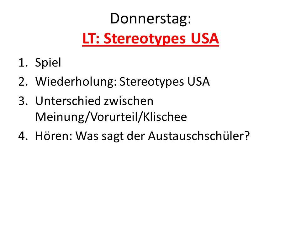 Donnerstag: LT: Stereotypes USA 1.Spiel 2.Wiederholung: Stereotypes USA 3.Unterschied zwischen Meinung/Vorurteil/Klischee 4.Hören: Was sagt der Austau
