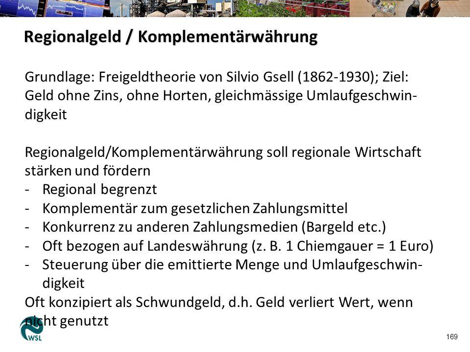 170 Regionalgeld / Komplementärwährung Beispiel Chiemgauer: https://www.youtube.com/watch?v=6WTbZRPRAWY Beispiele Schweiz: - WIR: seit 1934, ab 1948 ohne Umlaufsicherung, heute WIR- Bank; 1 WIR = 1 CHF (kein Zins auf WIR-Anlagen) Umsatz 2012: 1,46 Milliarden WIR-Franken https://www.youtube.com/watch?v=VMy8zmWSrFA#aid=P8RDSECmC3A - Talent: Tauschkreis mit Verrechnungseinheit «Talent» Tauschpartner handeln Betrag untereinander aus.