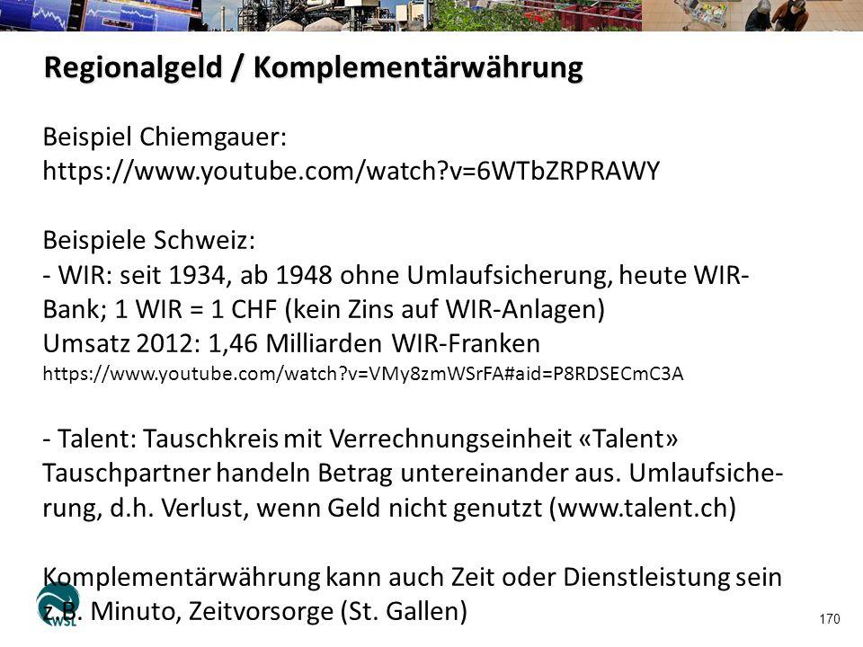 170 Regionalgeld / Komplementärwährung Beispiel Chiemgauer: https://www.youtube.com/watch?v=6WTbZRPRAWY Beispiele Schweiz: - WIR: seit 1934, ab 1948 o