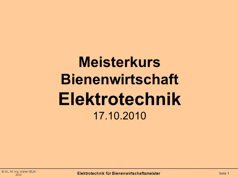 © WL. IM. Ing. Walter VELIK 2010 Elektrotechnik für Bienenwirtschaftsmeister Seite 1 Meisterkurs Bienenwirtschaft Elektrotechnik 17.10.2010