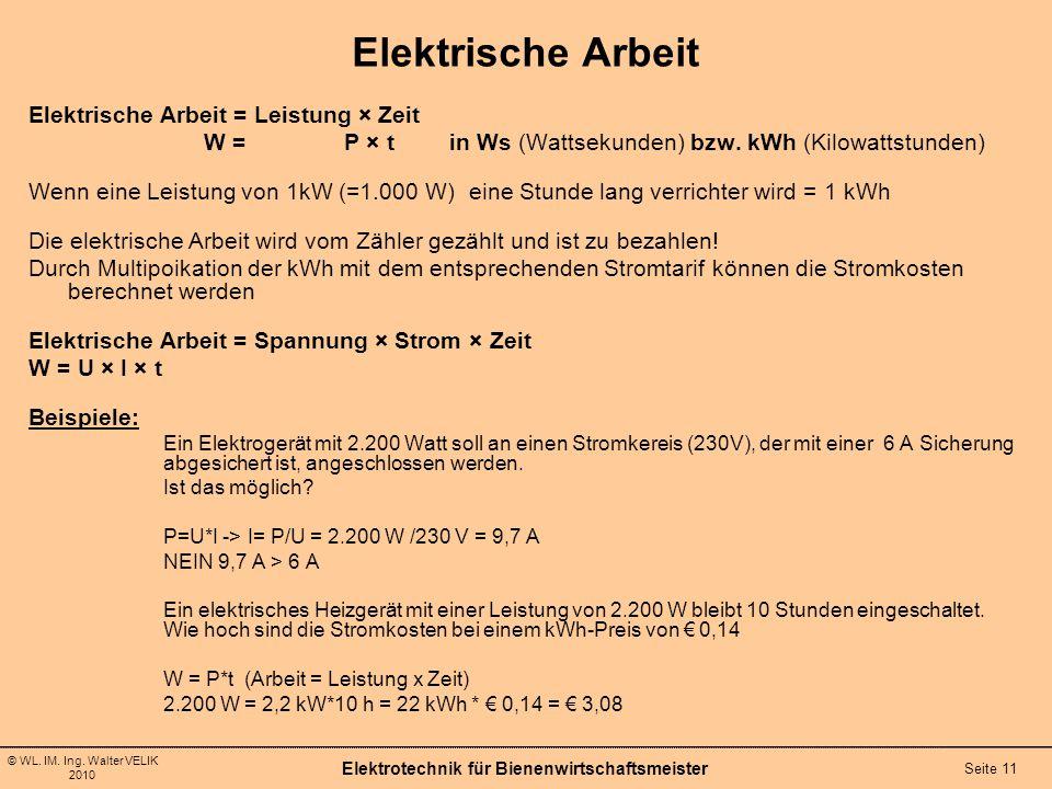 © WL. IM. Ing. Walter VELIK 2010 Elektrotechnik für Bienenwirtschaftsmeister Seite 11 Elektrische Arbeit Elektrische Arbeit = Leistung × Zeit W =P × t