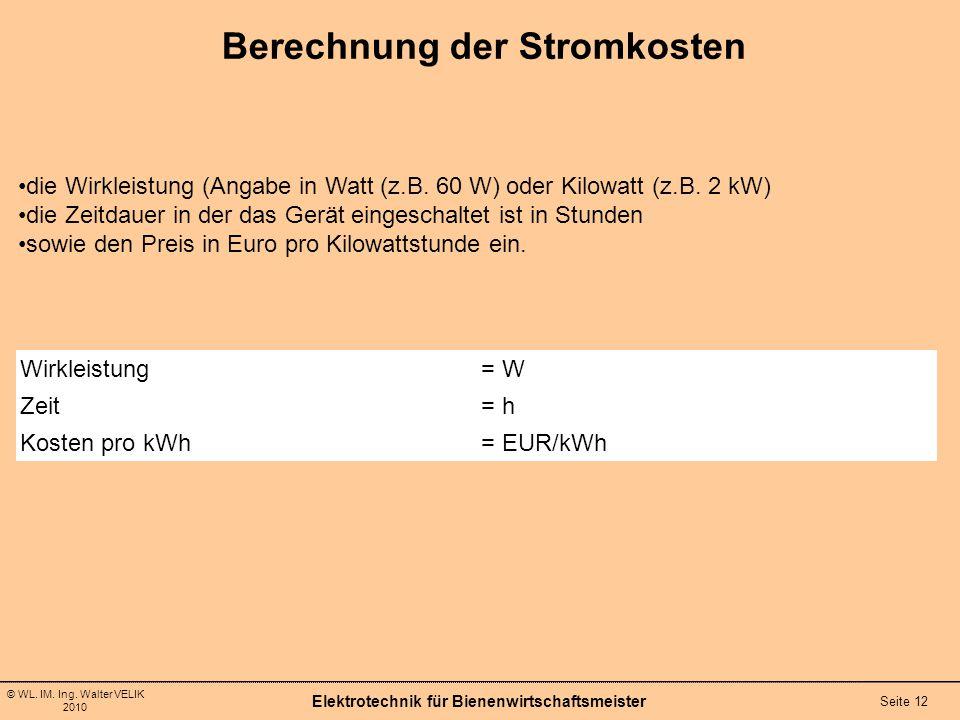 © WL. IM. Ing. Walter VELIK 2010 Berechnung der Stromkosten Elektrotechnik für Bienenwirtschaftsmeister Seite 12 Wirkleistung= W Zeit= h Kosten pro kW