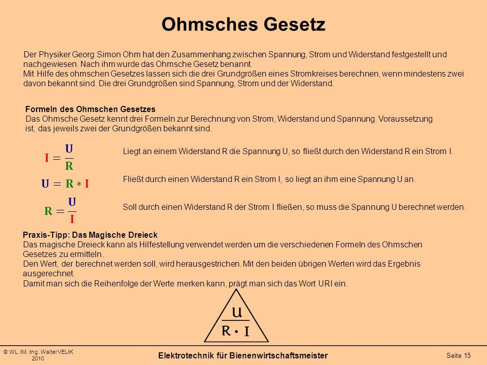 © WL. IM. Ing. Walter VELIK 2010 Elektrotechnik für Bienenwirtschaftsmeister Seite 15 Ohmsches Gesetz Der Physiker Georg Simon Ohm hat den Zusammenhan