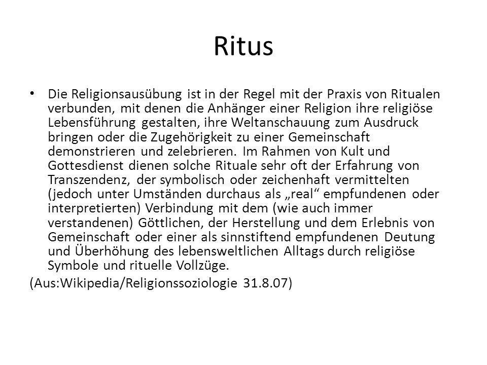 Ritus Die Religionsausübung ist in der Regel mit der Praxis von Ritualen verbunden, mit denen die Anhänger einer Religion ihre religiöse Lebensführung gestalten, ihre Weltanschauung zum Ausdruck bringen oder die Zugehörigkeit zu einer Gemeinschaft demonstrieren und zelebrieren.