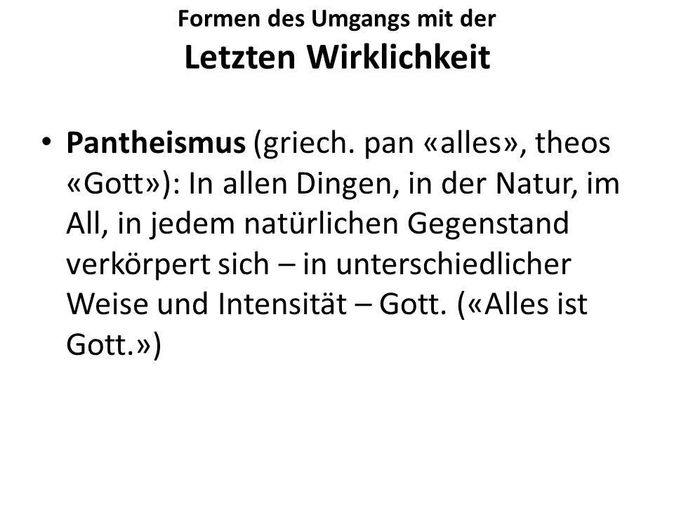 Formen des Umgangs mit der Letzten Wirklichkeit Pantheismus (griech. pan «alles», theos «Gott»): In allen Dingen, in der Natur, im All, in jedem natür