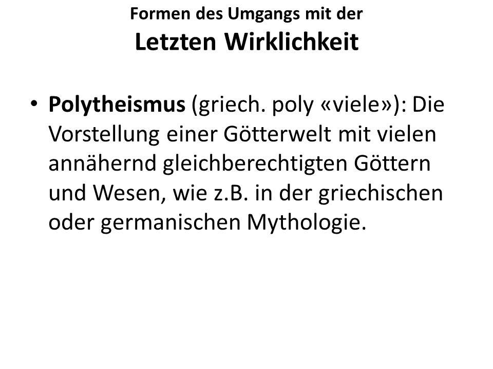 Formen des Umgangs mit der Letzten Wirklichkeit Polytheismus (griech. poly «viele»): Die Vorstellung einer Götterwelt mit vielen annähernd gleichberec