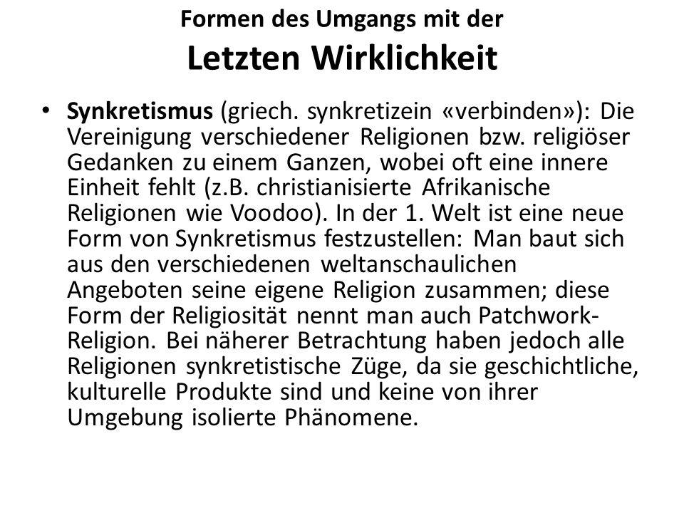 Formen des Umgangs mit der Letzten Wirklichkeit Synkretismus (griech. synkretizein «verbinden»): Die Vereinigung verschiedener Religionen bzw. religiö