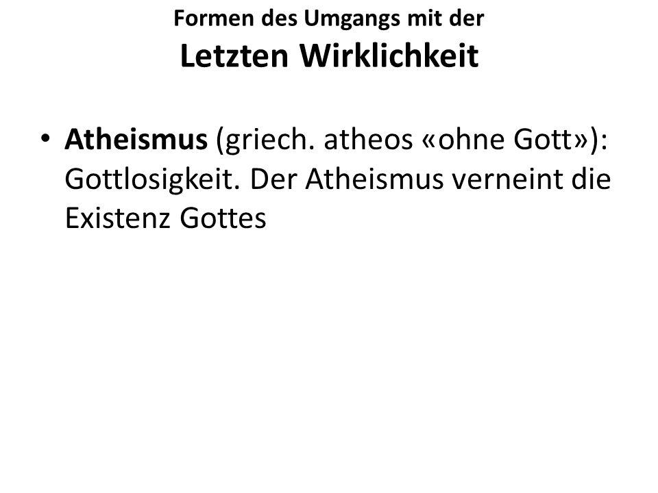 Formen des Umgangs mit der Letzten Wirklichkeit Atheismus (griech. atheos «ohne Gott»): Gottlosigkeit. Der Atheismus verneint die Existenz Gottes