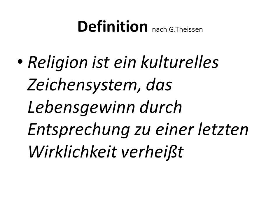 Definition nach G.Theissen Religion ist ein kulturelles Zeichensystem, das Lebensgewinn durch Entsprechung zu einer letzten Wirklichkeit verheißt