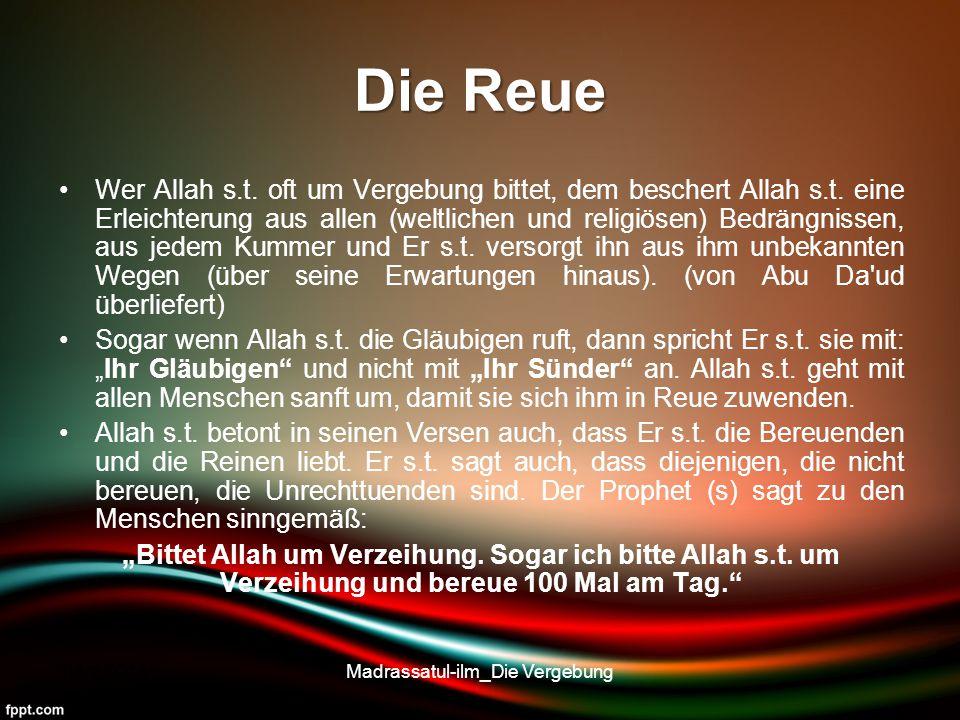 Die Reue Wer Allah s.t. oft um Vergebung bittet, dem beschert Allah s.t. eine Erleichterung aus allen (weltlichen und religiösen) Bedrängnissen, aus j