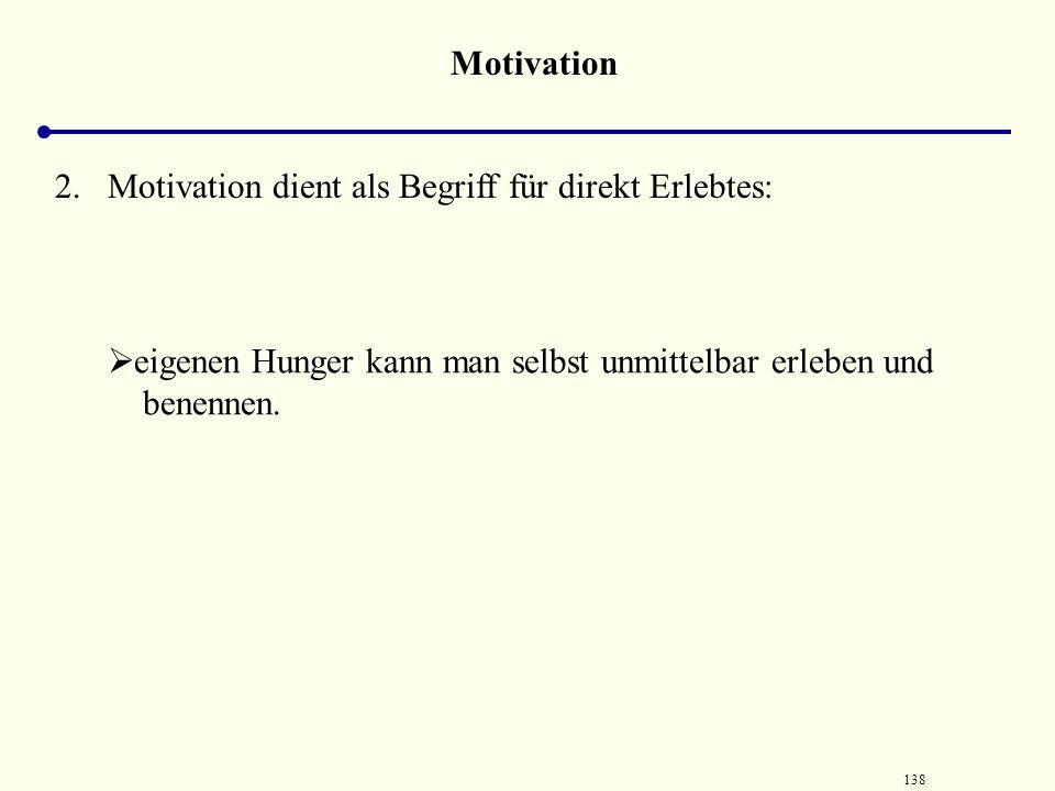 137 Motivation Motivation ist ein doppelgesichtiger Begriff: 1. Motivation dient zur Erklärung von Verhalten.  Verhalten anderer Menschen kann man be