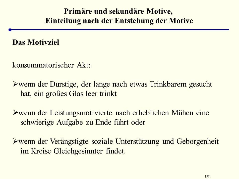 157 Primäre und sekundäre Motive, Einteilung nach der Entstehung der Motive Das Motivziel Motiviertes Handeln ist dadurch gekennzeichnet, dass es zu e
