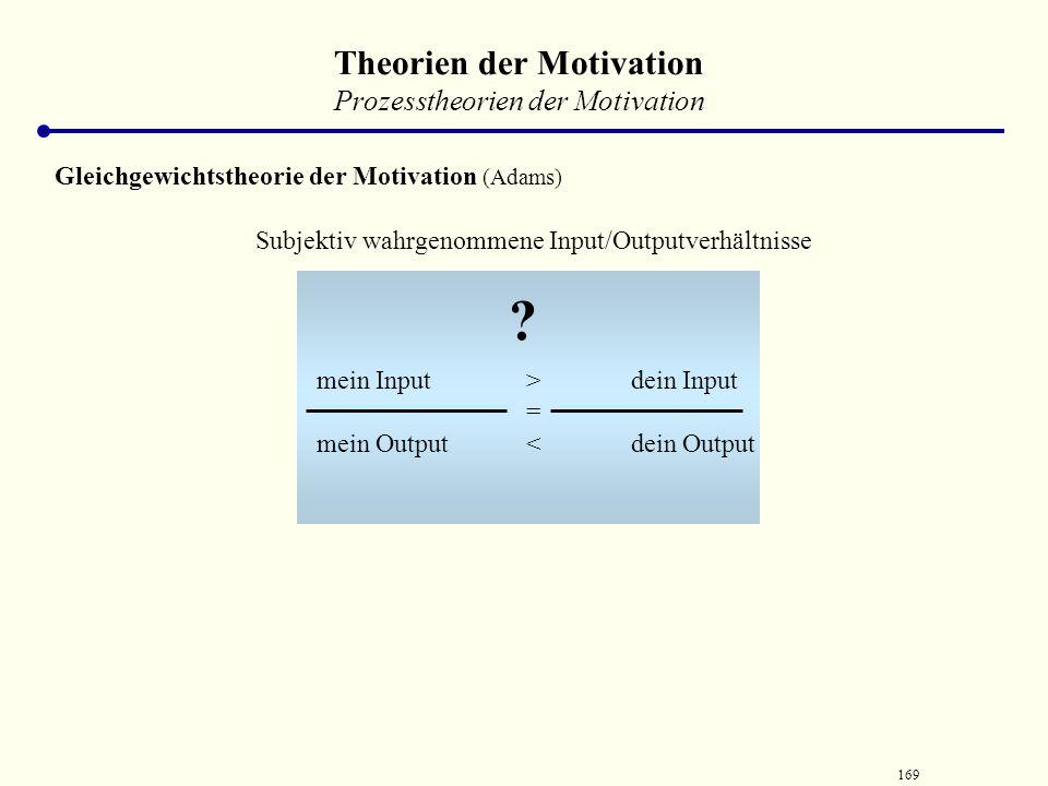 168 Gleichgewicht von Bedürfnis und Handlung Vergleichsfälle Theorien der Motivation Prozesstheorien der Motivation Gleichgewichtstheorie der Motivati