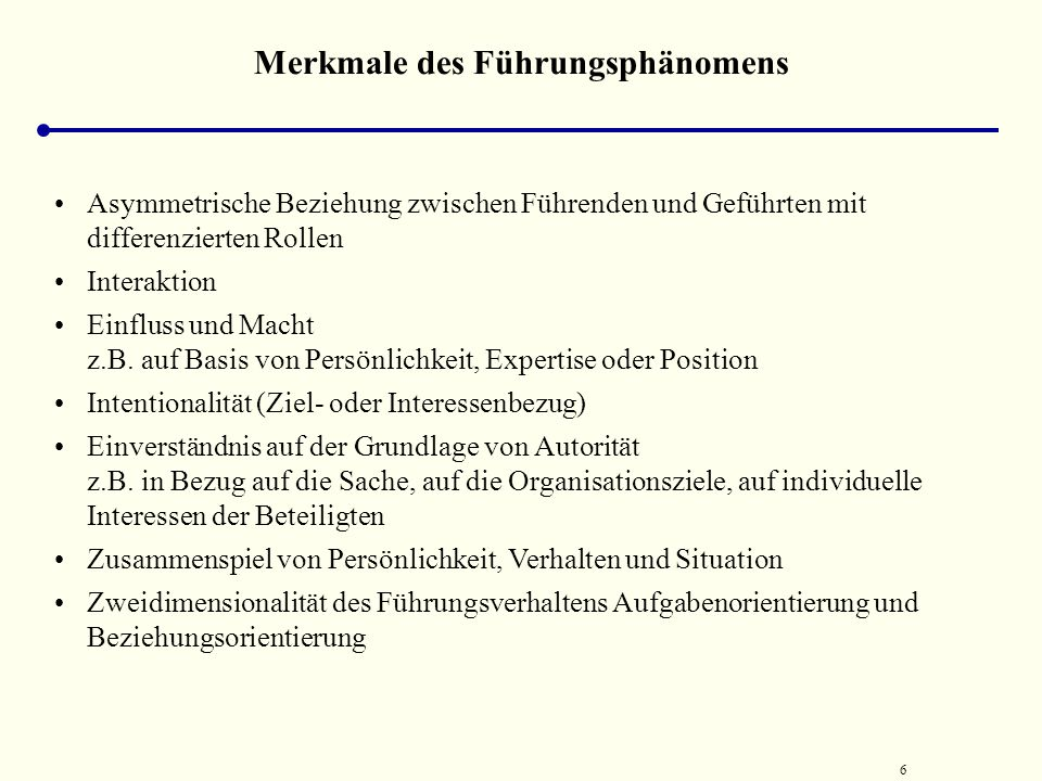 6 Merkmale des Führungsphänomens Asymmetrische Beziehung zwischen Führenden und Geführten mit differenzierten Rollen Interaktion Einfluss und Macht z.B.