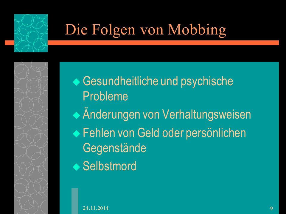 Die Folgen von Mobbing  Gesundheitliche und psychische Probleme  Änderungen von Verhaltungsweisen  Fehlen von Geld oder persönlichen Gegenstände  Selbstmord 24.11.2014 9