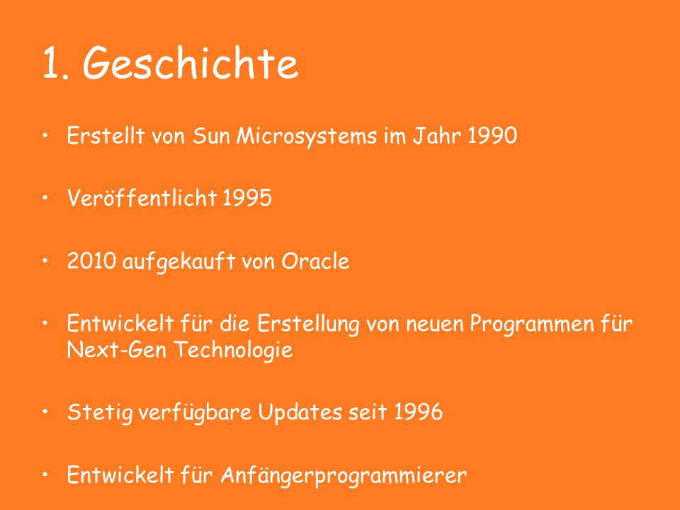 1. Geschichte Erstellt von Sun Microsystems im Jahr 1990 Veröffentlicht 1995 2010 aufgekauft von Oracle Entwickelt für die Erstellung von neuen Progra