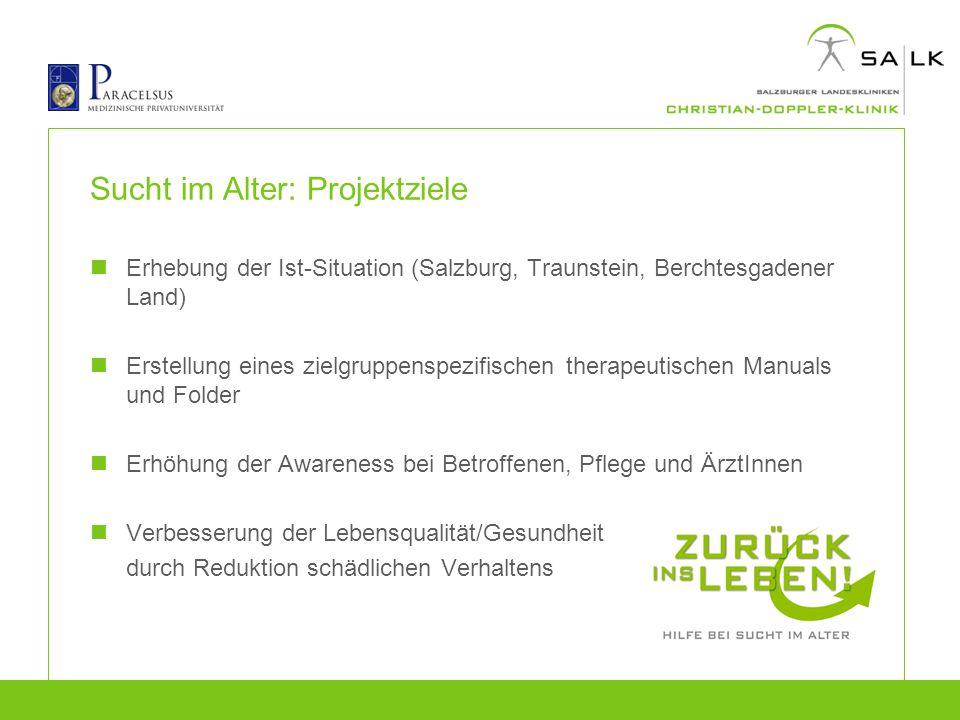 Sucht im Alter: Projektziele Erhebung der Ist-Situation (Salzburg, Traunstein, Berchtesgadener Land) Erstellung eines zielgruppenspezifischen therapeu