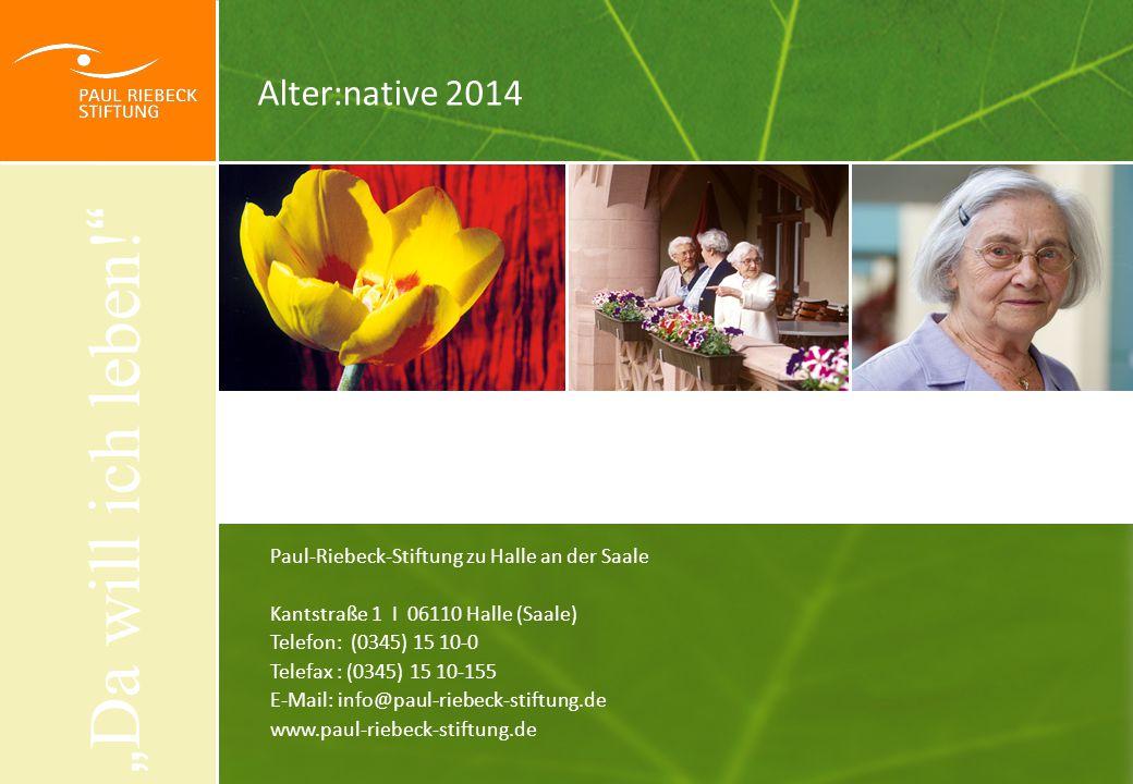 """Alter:native 2014 Paul-Riebeck-Stiftung zu Halle an der Saale Kantstraße 1 I 06110 Halle (Saale) Telefon: (0345) 15 10-0 Telefax : (0345) 15 10-155 E-Mail: info@paul-riebeck-stiftung.de www.paul-riebeck-stiftung.de """" Da will ich leben."""