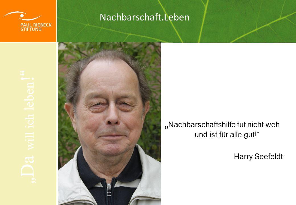 """"""" Nachbarschaftshilfe tut nicht weh und ist für alle gut! Harry Seefeldt """" Da will ich leben ."""