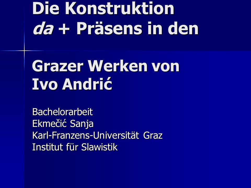 Die Konstruktion da + Präsens in den Grazer Werken von Ivo Andrić Bachelorarbeit Ekmečić Sanja Karl-Franzens-Universität Graz Institut für Slawistik