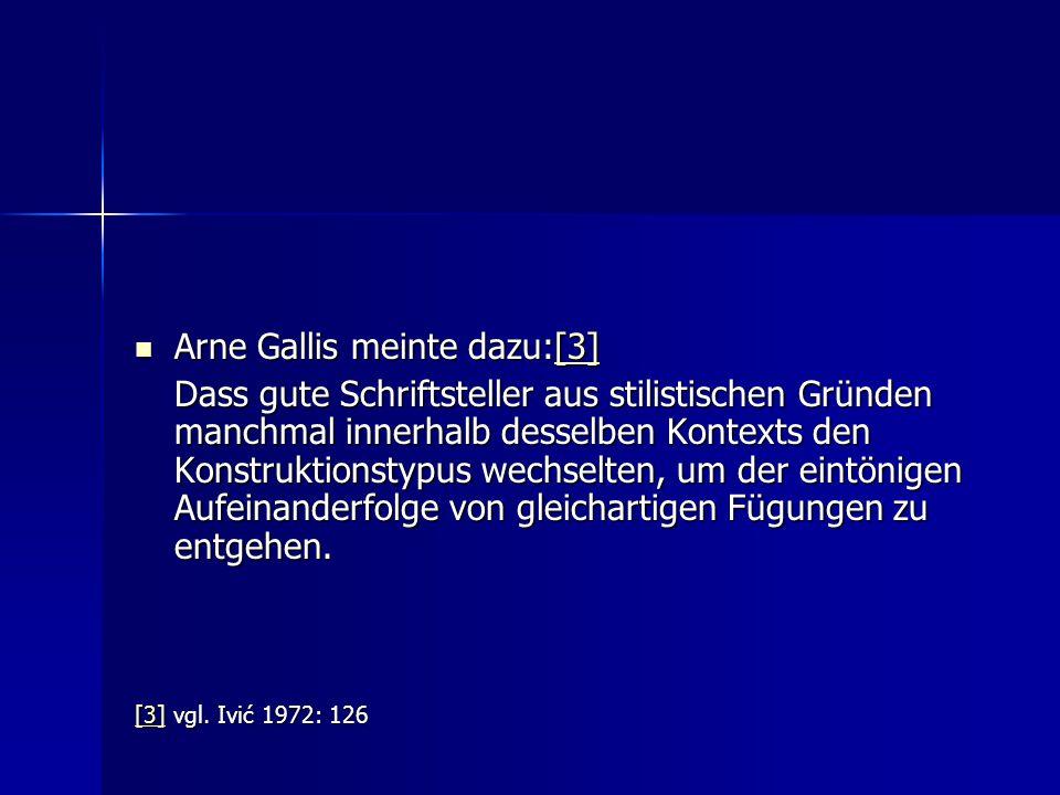Arne Gallis meinte dazu:[3] Arne Gallis meinte dazu:[3][3] Dass gute Schriftsteller aus stilistischen Gründen manchmal innerhalb desselben Kontexts den Konstruktionstypus wechselten, um der eintönigen Aufeinanderfolge von gleichartigen Fügungen zu entgehen.