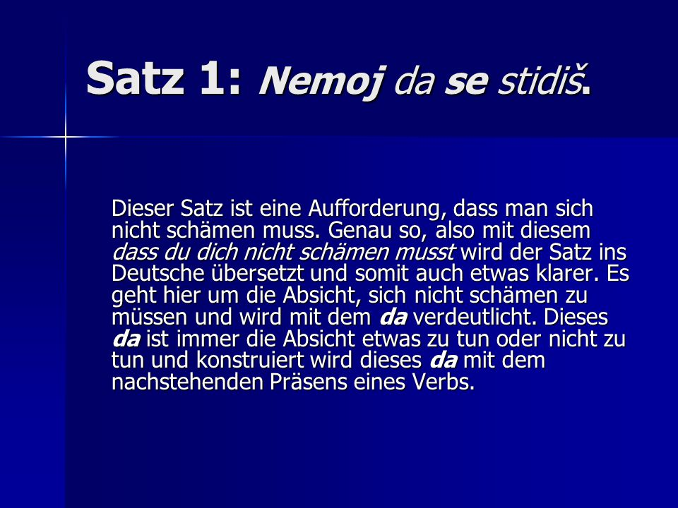 Satz 1: Nemoj da se stidiš.Dieser Satz ist eine Aufforderung, dass man sich nicht schämen muss.