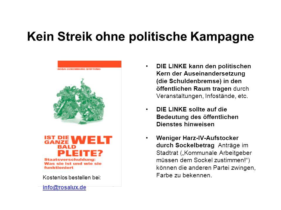 Kein Streik ohne politische Kampagne DIE LINKE kann den politischen Kern der Auseinandersetzung (die Schuldenbremse) in den öffentlichen Raum tragen durch Veranstaltungen, Infostände, etc.
