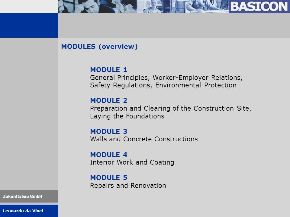 Leonardo da Vinci Zukunftsbau GmbH MODULES (overview) MODULE 1 General Principles, Worker-Employer Relations, Safety Regulations, Environmental Protection MODULE 2 Preparation and Clearing of the Construction Site, Laying the Foundations MODULE 3 Walls and Concrete Constructions MODULE 4 Interior Work and Coating MODULE 5 Repairs and Renovation