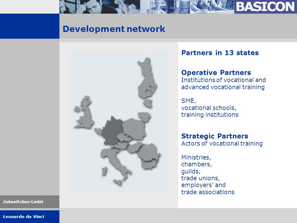 Leonardo da Vinci Zukunftsbau GmbH Development network Partners in 13 states Operative Partners Institutions of vocational and advanced vocational training SME, vocational schools, training institutions Strategic Partners Actors of vocational training Ministries, chambers, guilds, trade unions, employers' and trade associations