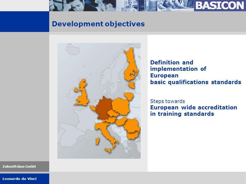 Leonardo da Vinci Zukunftsbau GmbH Definition and implementation of European basic qualifications standards Steps towards European wide accreditation in training standards Development objectives