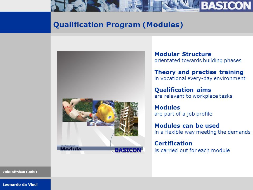 Leonardo da Vinci Zukunftsbau GmbH Qualification Program (Modules) Modular Structure orientated towards building phases Theory and practise training in vocational every-day environment Qualification aims are relevant to workplace tasks Modules are part of a job profile Modules can be used in a flexible way meeting the demands Certification is carried out for each module