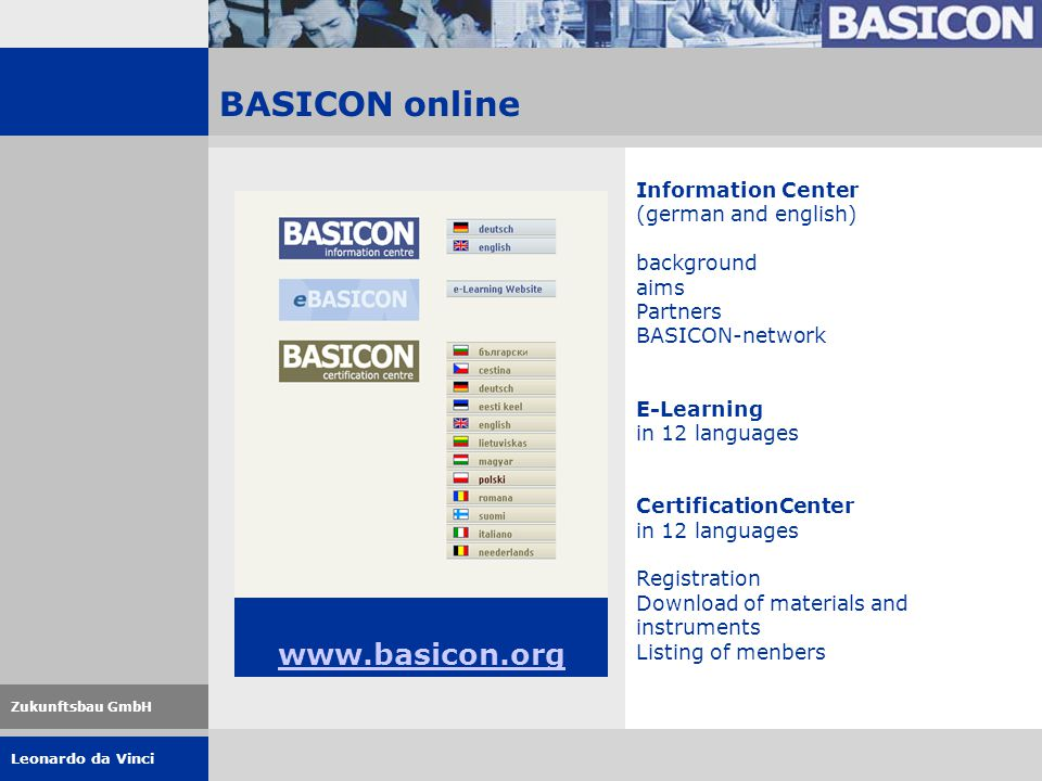 Leonardo da Vinci Zukunftsbau GmbH BASICON online www.basicon.org Information Center (german and english) background aims Partners BASICON-network E-Learning in 12 languages CertificationCenter in 12 languages Registration Download of materials and instruments Listing of menbers