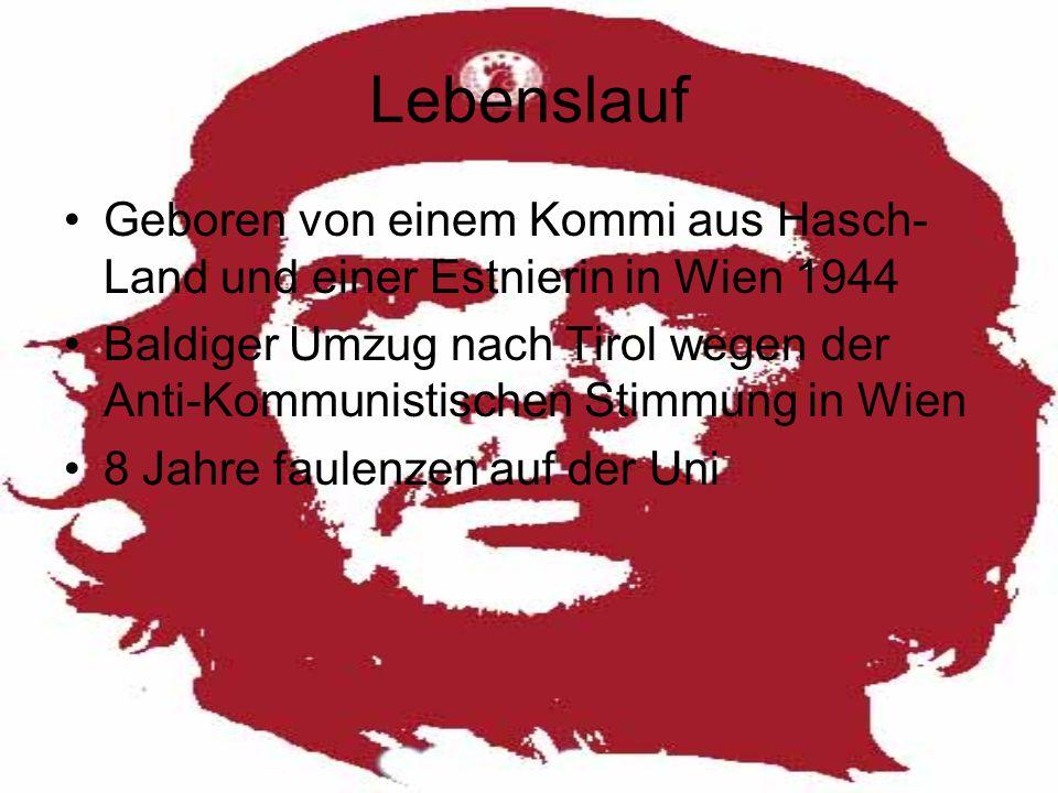 Lebenslauf Geboren von einem Kommi aus Hasch- Land und einer Estnierin in Wien 1944 Baldiger Umzug nach Tirol wegen der Anti-Kommunistischen Stimmung in Wien 8 Jahre faulenzen auf der Uni